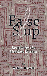 Cover image: False Soup: Recipes for the Meatless Kitchen - a cookbook by Melissa Barrett